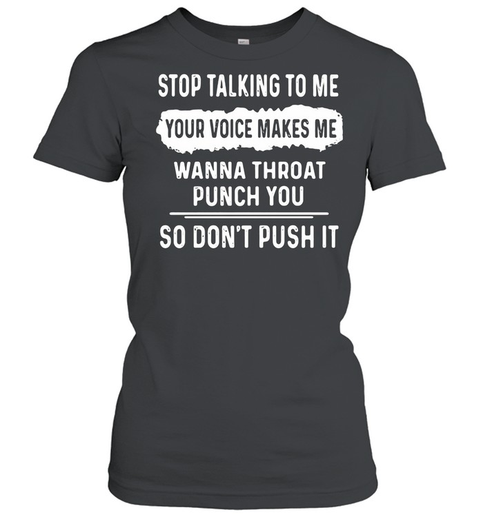 Stop Talking To Me Your Voice Makes Me Wanna Throat Punch You So Don't Push It shirt Classic Women's T-shirt
