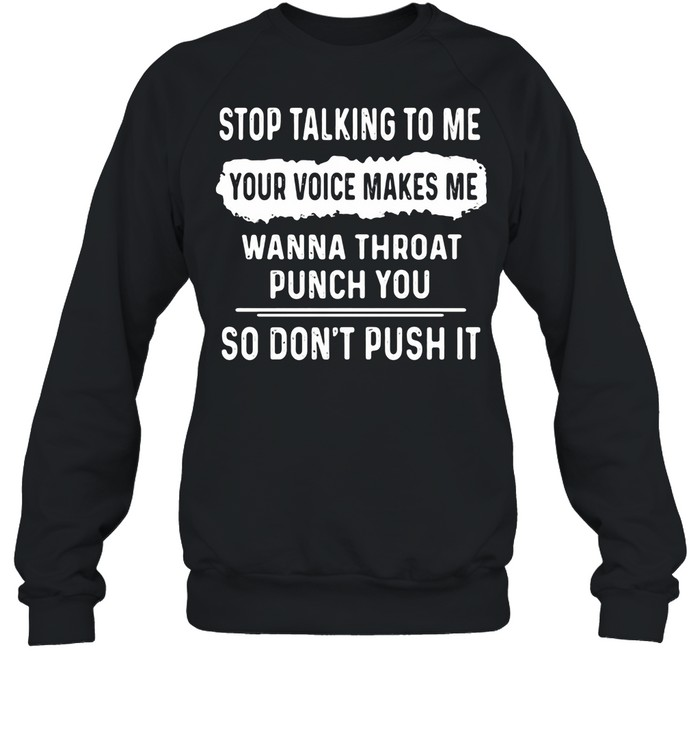 Stop Talking To Me Your Voice Makes Me Wanna Throat Punch You So Don't Push It shirt Unisex Sweatshirt