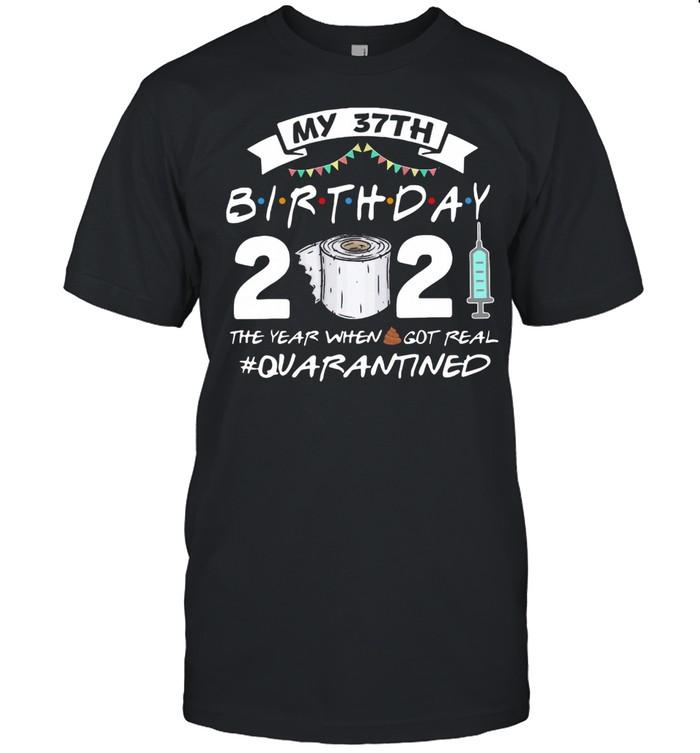 My 37th Birthday 2021 The Year Whenshit Got Real Quarantined shirt
