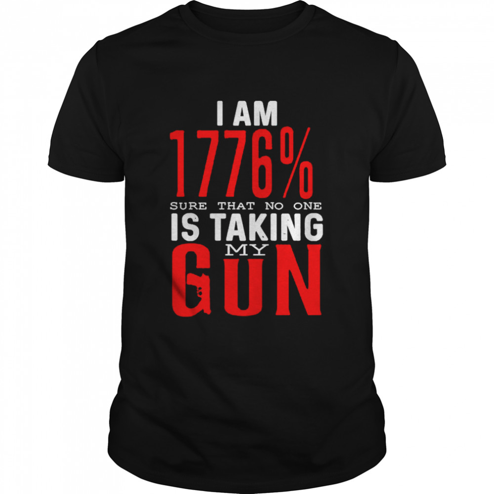 I am 1776 sure that no one is taking my gun shirt