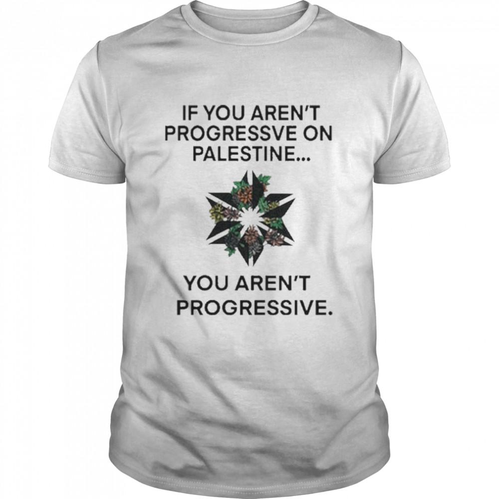 If You arent Progressive on Palestine shirt